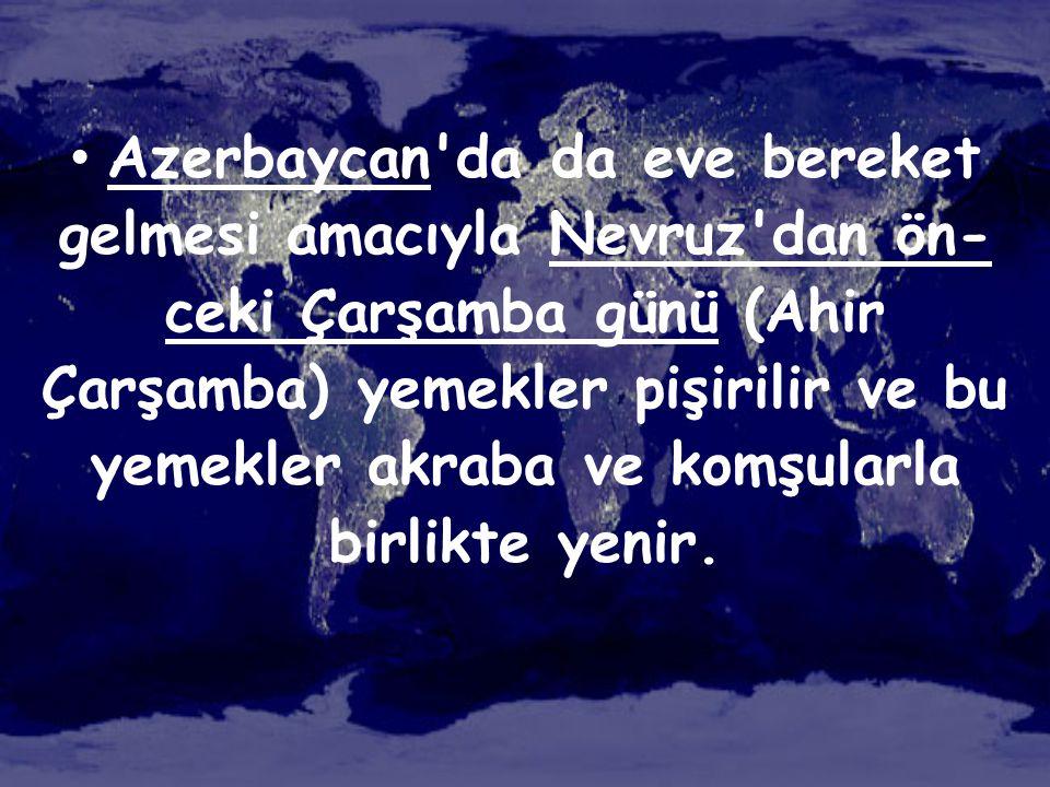 • Azerbaycan'da da eve bereket gelmesi amacıyla Nevruz'dan ön- ceki Çarşamba günü (Ahir Çarşamba) yemekler pişirilir ve bu yemekler akraba ve komşular