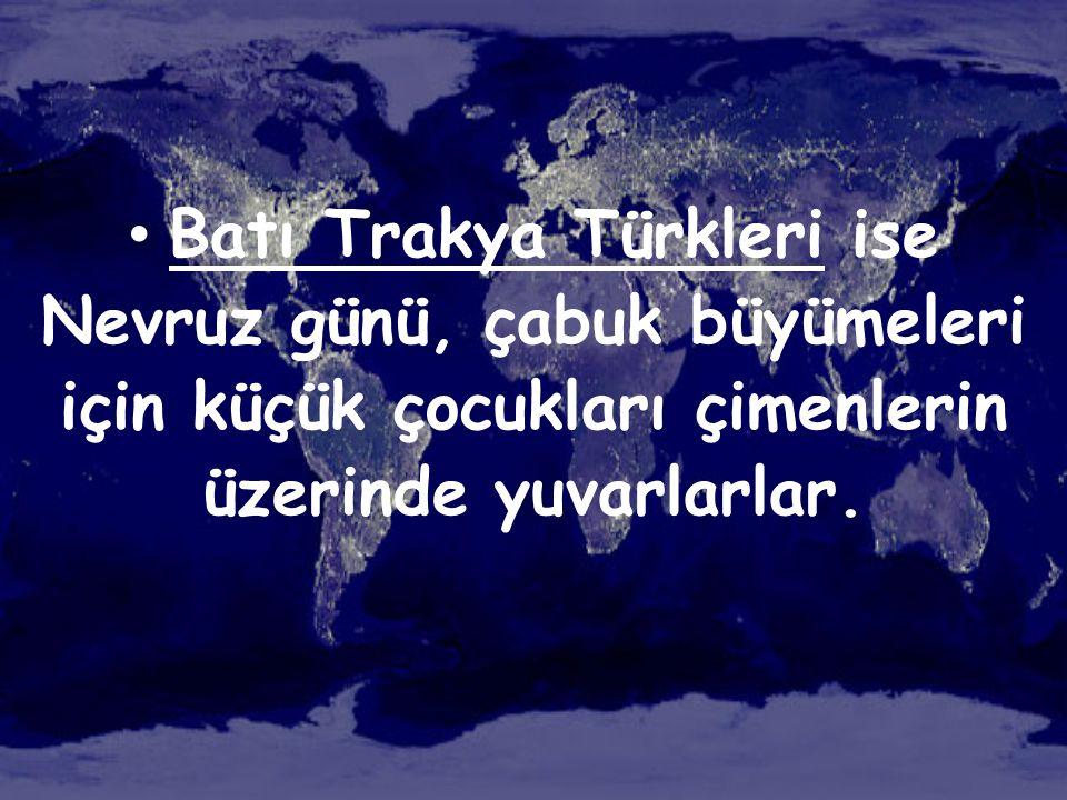 • Batı Trakya Türkleri ise Nevruz günü, çabuk büyümeleri için küçük çocukları çimenlerin üzerinde yuvarlarlar.