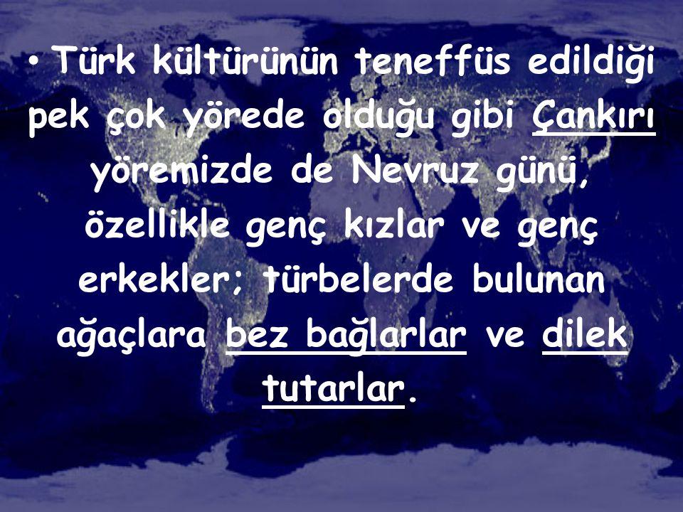 • Türk kültürünün teneffüs edildiği pek çok yörede olduğu gibi Çankırı yöremizde de Nevruz günü, özellikle genç kızlar ve genç erkekler; türbelerde bu