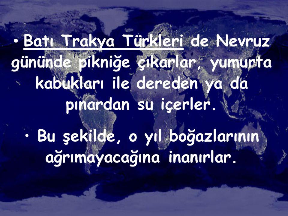 • Batı Trakya Türkleri de Nevruz gününde pikniğe çıkarlar, yumurta kabukları ile dereden ya da pınardan su içerler. • Bu şekilde, o yıl boğazlarının a