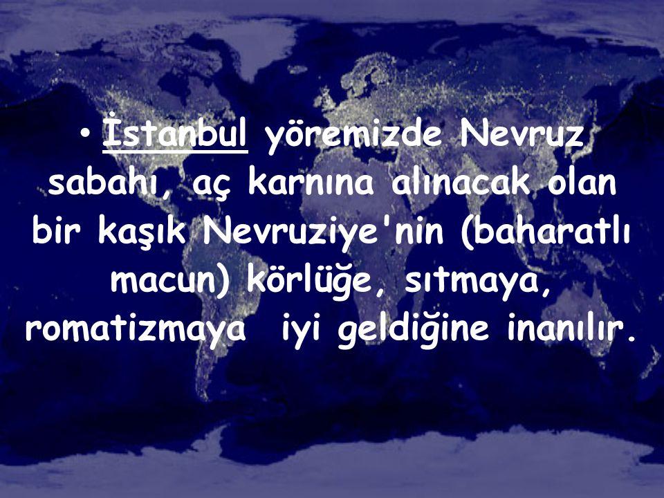 • İstanbul yöremizde Nevruz sabahı, aç karnına alınacak olan bir kaşık Nevruziye'nin (baharatlı macun) körlüğe, sıtmaya, romatizmaya iyi geldiğine ina