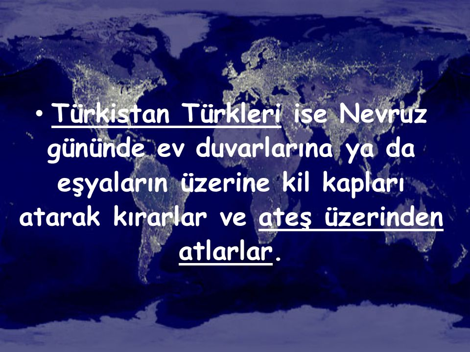 • Türkistan Türkleri ise Nevruz gününde ev duvarlarına ya da eşyaların üzerine kil kapları atarak kırarlar ve ateş üzerinden atlarlar.