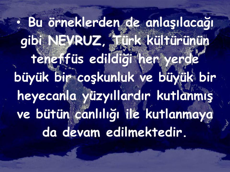 NEVRUZ • Bu örneklerden de anlaşılacağı gibi NEVRUZ, Türk kültürünün teneffüs edildiği her yerde büyük bir coşkunluk ve büyük bir heyecanla yüzyıllard