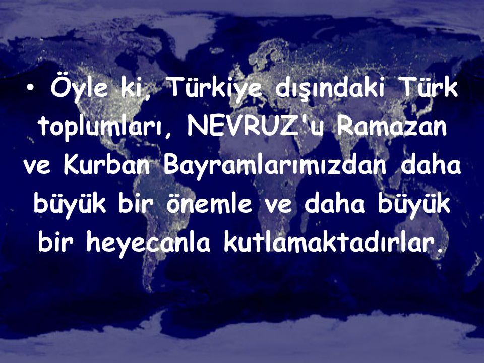 • Öyle ki, Türkiye dışındaki Türk toplumları, NEVRUZ'u Ramazan ve Kurban Bayramlarımızdan daha büyük bir önemle ve daha büyük bir heyecanla kutlamakta