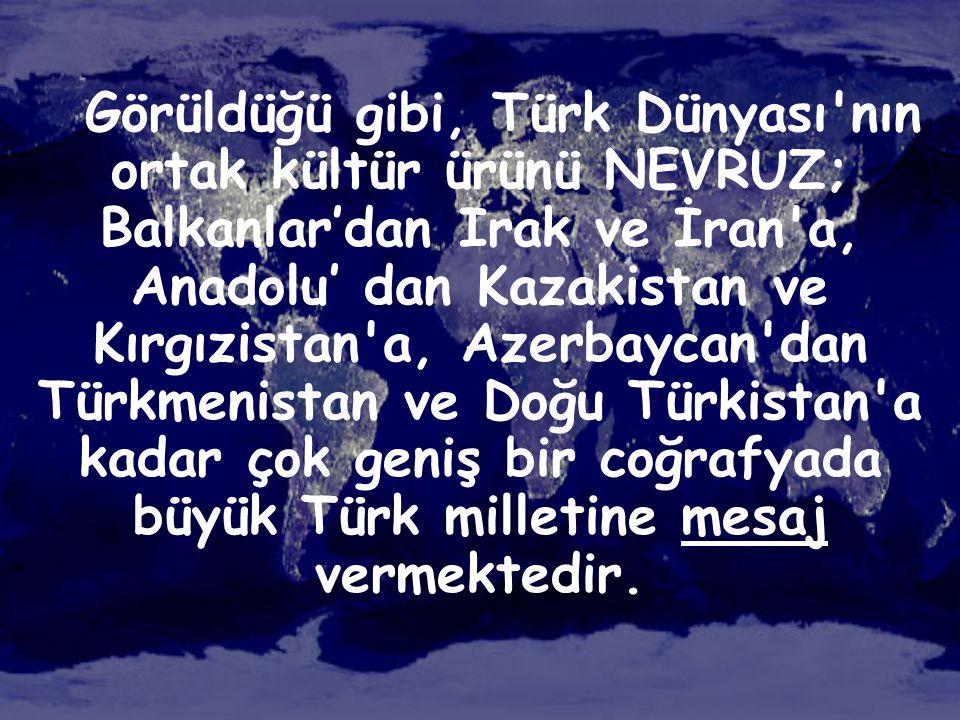 Görüldüğü gibi, Türk Dünyası'nın ortak kültür ürünü NEVRUZ; Balkanlar'dan Irak ve İran'a, Anadolu' dan Kazakistan ve Kırgızistan'a, Azerbaycan'dan Tür