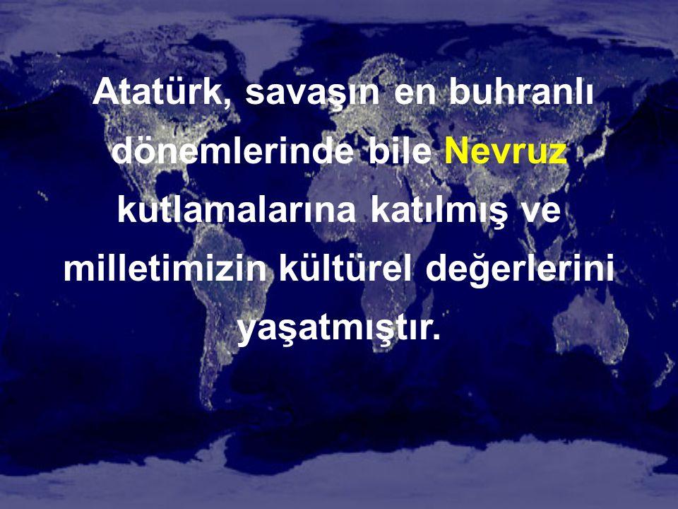 Atatürk, savaşın en buhranlı dönemlerinde bile Nevruz kutlamalarına katılmış ve milletimizin kültürel değerlerini yaşatmıştır.