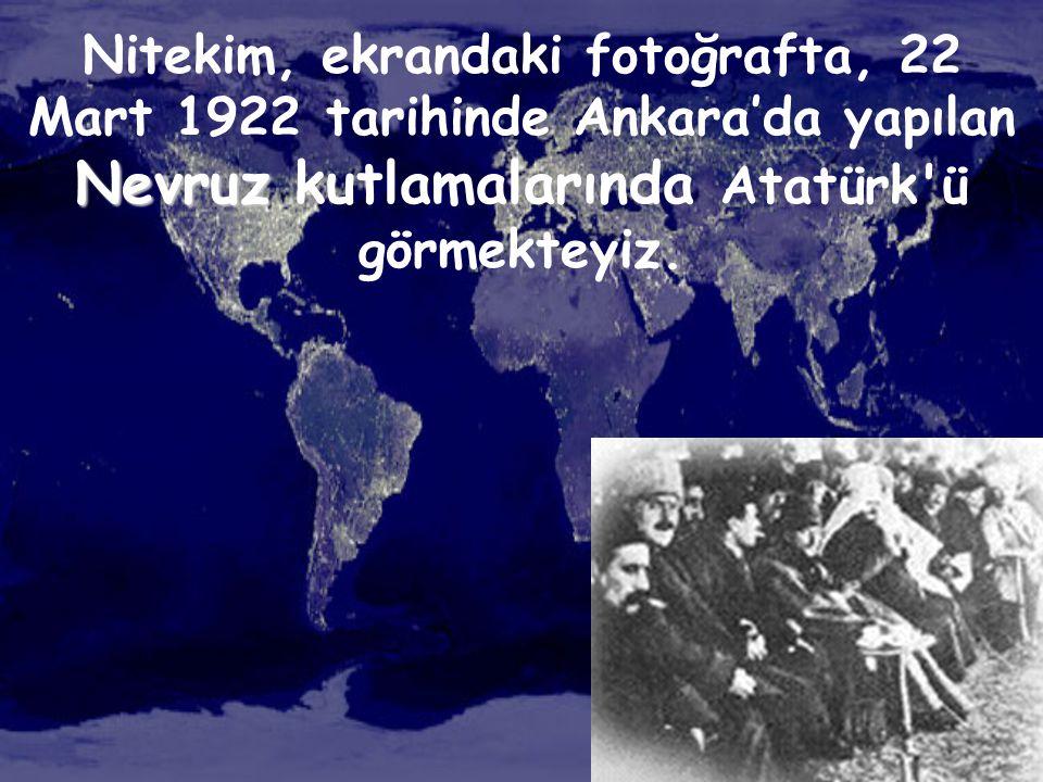 Nevruz Nitekim, ekrandaki fotoğrafta, 22 Mart 1922 tarihinde Ankara'da yapılan Nevruz kutlamalarında Atatürk'ü görmekteyiz.