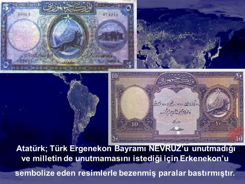 Atatürk; Türk Ergenekon Bayramı NEVRUZ'u unutmadığı ve milletin de unutmamasını istediği için Erkenekon'u sembolize eden resimlerle bezenmiş paralar b