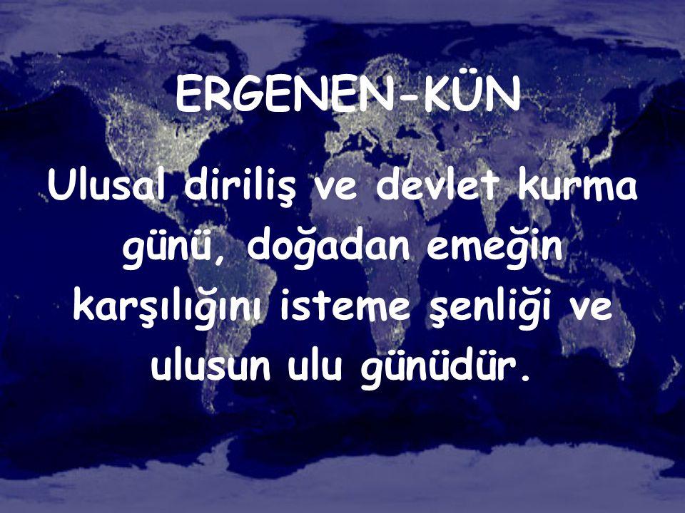ERGENEN-KÜN Ulusal diriliş ve devlet kurma günü, doğadan emeğin karşılığını isteme şenliği ve ulusun ulu günüdür.