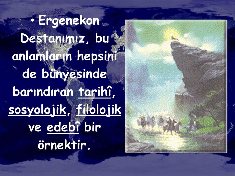 • Ergenekon Destanımız, bu anlamların hepsini de bünyesinde barındıran tarihî, sosyolojik, filolojik ve edebî bir örnektir.