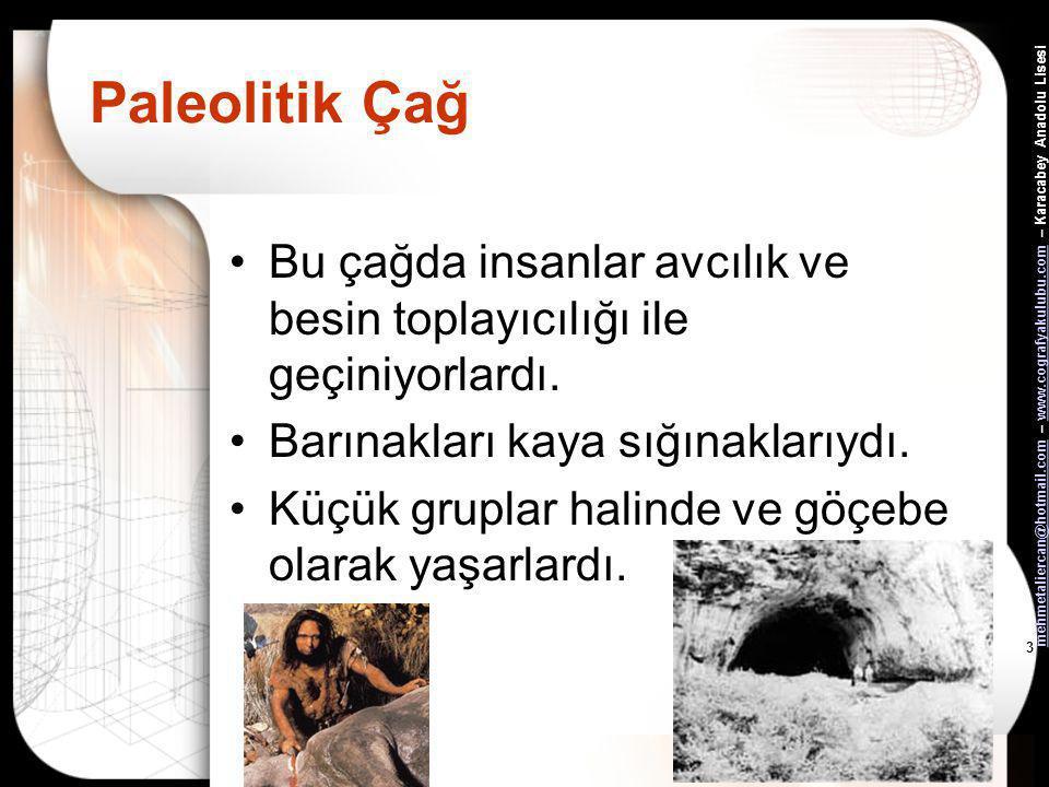 mehmetaliercan@hotmail.commehmetaliercan@hotmail.com – www.cografyakulubu.com – Karacabey Anadolu Lisesiwww.cografyakulubu.com 3 Paleolitik Çağ •Bu çağda insanlar avcılık ve besin toplayıcılığı ile geçiniyorlardı.