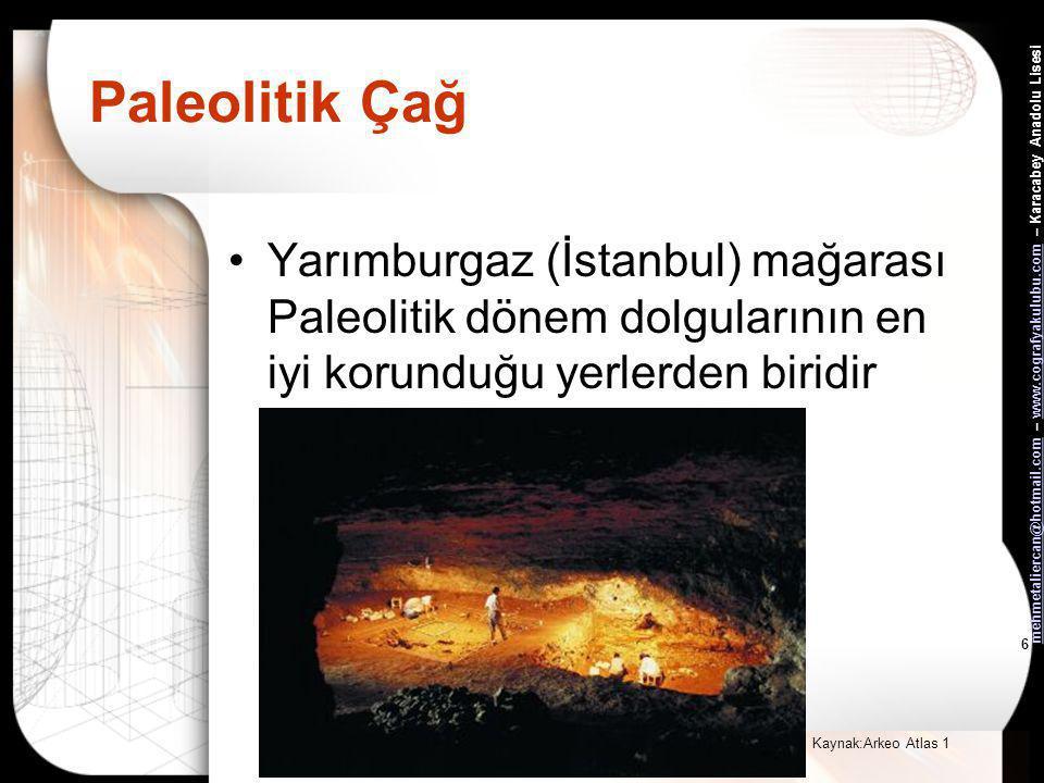 mehmetaliercan@hotmail.commehmetaliercan@hotmail.com – www.cografyakulubu.com – Karacabey Anadolu Lisesiwww.cografyakulubu.com 6 Paleolitik Çağ •Yarımburgaz (İstanbul) mağarası Paleolitik dönem dolgularının en iyi korunduğu yerlerden biridir Kaynak:Arkeo Atlas 1