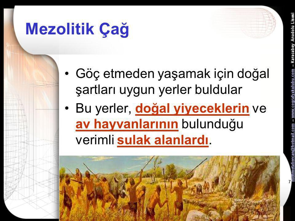 mehmetaliercan@hotmail.commehmetaliercan@hotmail.com – www.cografyakulubu.com – Karacabey Anadolu Lisesiwww.cografyakulubu.com 7 Mezolitik Çağ •Göç etmeden yaşamak için doğal şartları uygun yerler buldular •Bu yerler, doğal yiyeceklerin ve av hayvanlarının bulunduğu verimli sulak alanlardı.