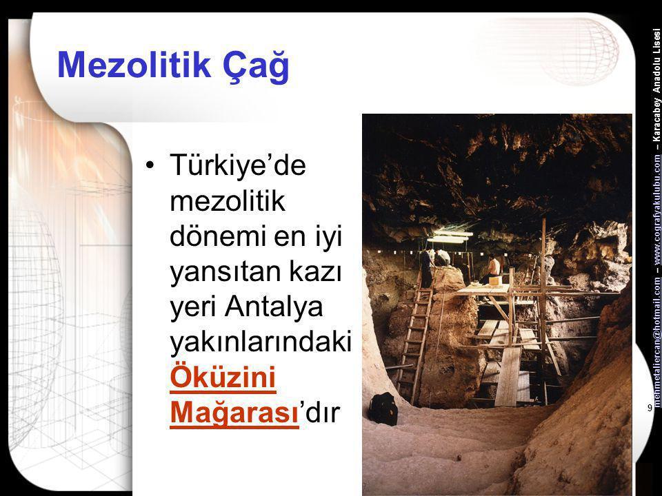 mehmetaliercan@hotmail.commehmetaliercan@hotmail.com – www.cografyakulubu.com – Karacabey Anadolu Lisesiwww.cografyakulubu.com 9 Mezolitik Çağ •Türkiye'de mezolitik dönemi en iyi yansıtan kazı yeri Antalya yakınlarındaki Öküzini Mağarası'dır