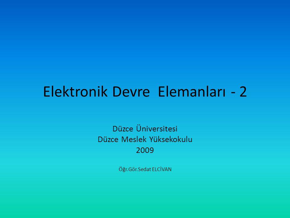 Elektronik Devre Elemanları - 2 Düzce Üniversitesi Düzce Meslek Yüksekokulu 2009 Öğr.Gör.Sedat ELCİVAN