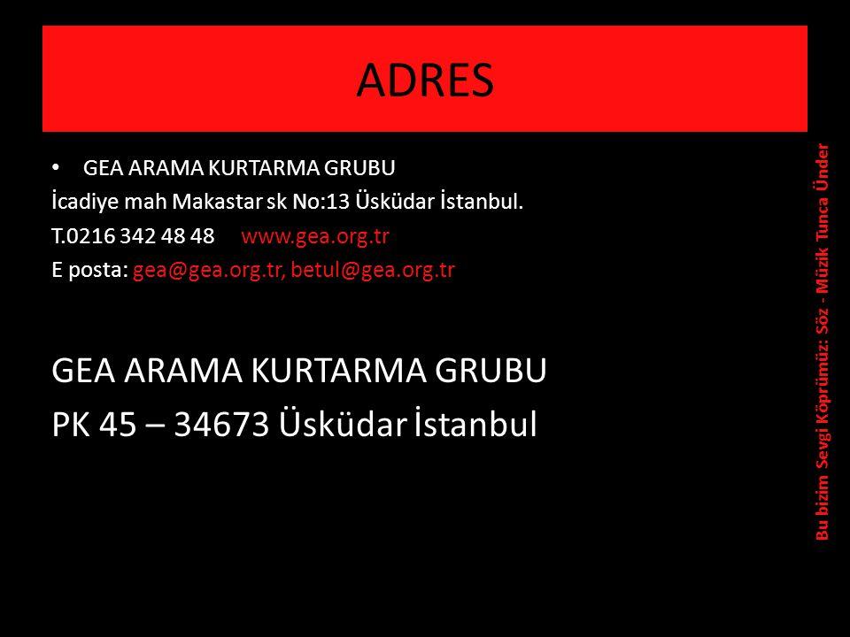 ADRES • GEA ARAMA KURTARMA GRUBU İcadiye mah Makastar sk No:13 Üsküdar İstanbul.
