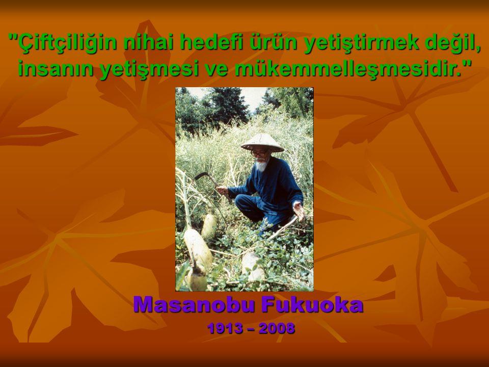 Masanobu Fukuoka 1913 – 2008 Çiftçiliğin nihai hedefi ürün yetiştirmek değil, insanın yetişmesi ve mükemmelleşmesidir.
