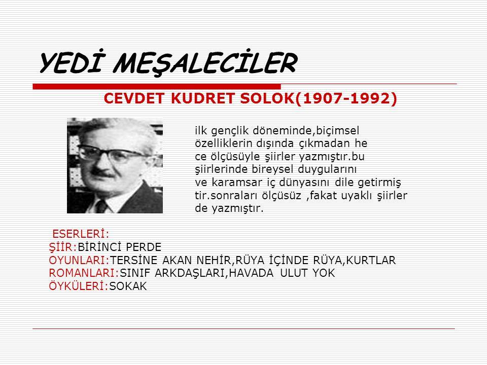 YEDİ MEŞALECİLER CEVDET KUDRET SOLOK(1907-1992) ilk gençlik döneminde,biçimsel özelliklerin dışında çıkmadan he ce ölçüsüyle şiirler yazmıştır.bu şiir