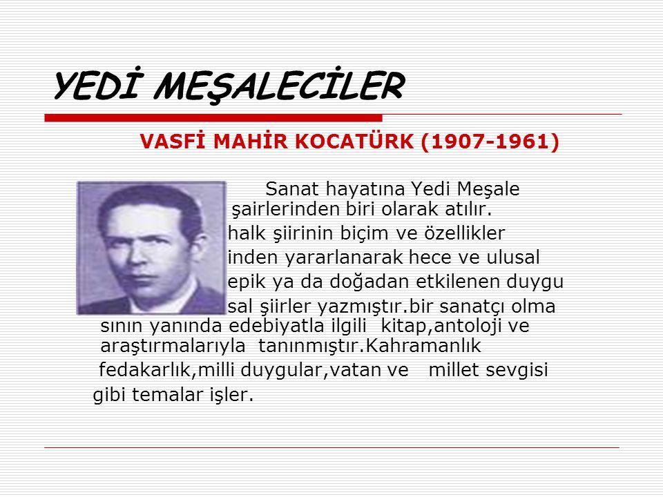 YEDİ MEŞALECİLER VASFİ MAHİR KOCATÜRK (1907-1961) Sanat hayatına Yedi Meşale şairlerinden biri olarak atılır. halk şiirinin biçim ve özellikler inden