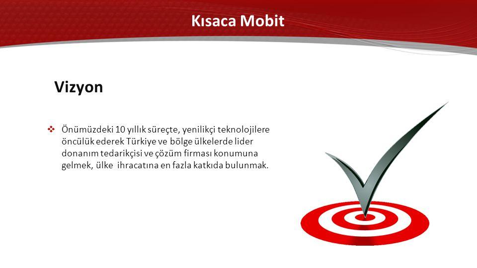 Kısaca Mobit  Önümüzdeki 10 yıllık süreçte, yenilikçi teknolojilere öncülük ederek Türkiye ve bölge ülkelerde lider donanım tedarikçisi ve çözüm firması konumuna gelmek, ülke ihracatına en fazla katkıda bulunmak.