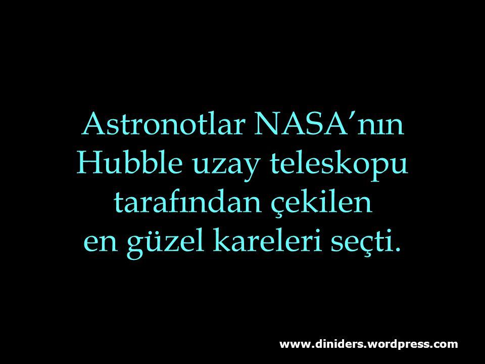 www.diniders.wordpress.com Astronotlar NASA'nın Hubble uzay teleskopu tarafından çekilen en güzel kareleri seçti.