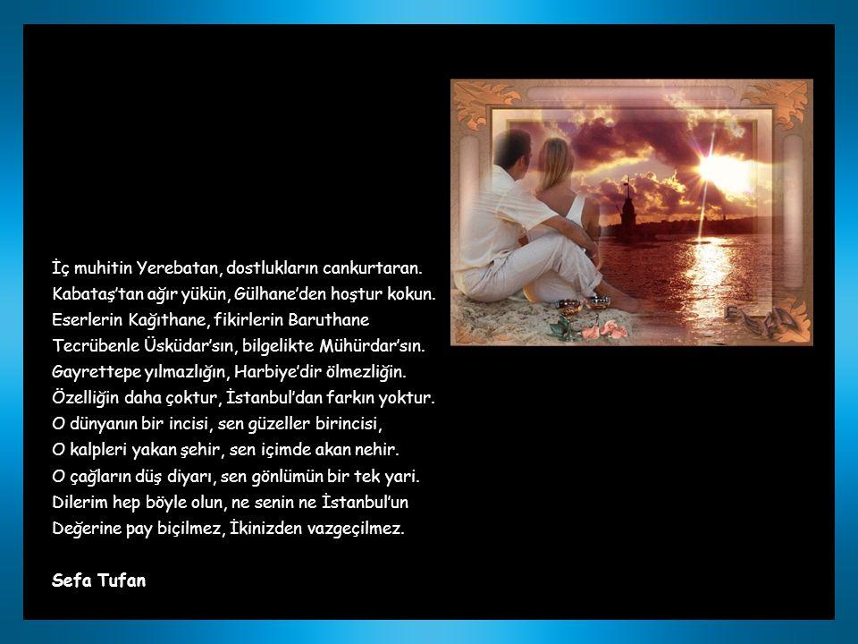 ZEREN VE İSTANBUL Eşsiz kulsun özellikte İstanbulsun güzellikte O bir tane sen de bir tek, o pırlanta sen bir melek Her halin bu kente benzer, her vasfın bir semte bedel Hisar gibi dimdik başın, Sütlüce'dir akça döşün.
