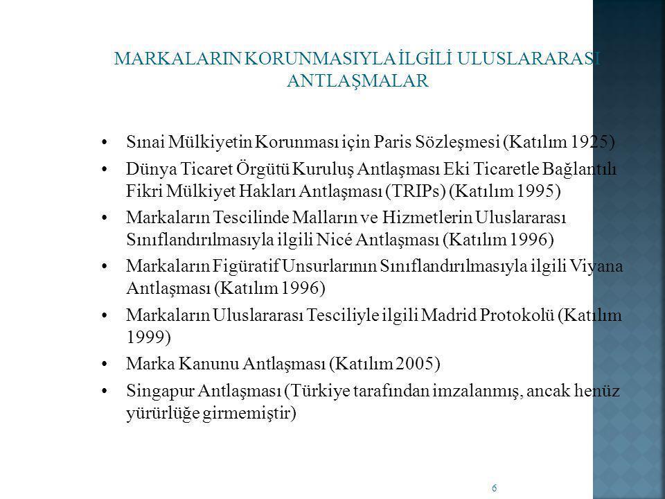 6 MARKALARIN KORUNMASIYLA İLGİLİ ULUSLARARASI ANTLAŞMALAR •Sınai Mülkiyetin Korunması için Paris Sözleşmesi (Katılım 1925) •Dünya Ticaret Örgütü Kuruluş Antlaşması Eki Ticaretle Bağlantılı Fikri Mülkiyet Hakları Antlaşması (TRIPs) (Katılım 1995) •Markaların Tescilinde Malların ve Hizmetlerin Uluslararası Sınıflandırılmasıyla ilgili Nicé Antlaşması (Katılım 1996) •Markaların Figüratif Unsurlarının Sınıflandırılmasıyla ilgili Viyana Antlaşması (Katılım 1996) •Markaların Uluslararası Tesciliyle ilgili Madrid Protokolü (Katılım 1999) •Marka Kanunu Antlaşması (Katılım 2005) •Singapur Antlaşması (Türkiye tarafından imzalanmış, ancak henüz yürürlüğe girmemiştir)