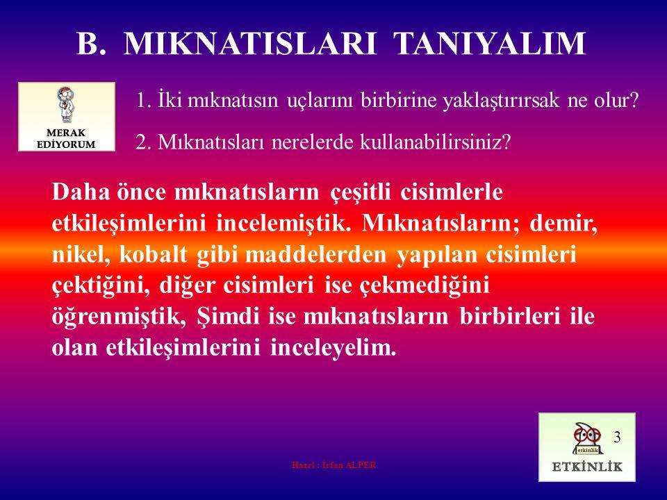 Hazrl : İrfan ALPER B. MIKNATISLARI TANIYALIM 1. İki mıknatısın uçlarını birbirine yaklaştırırsak ne olur? Daha önce mıknatısların çeşitli cisimlerle