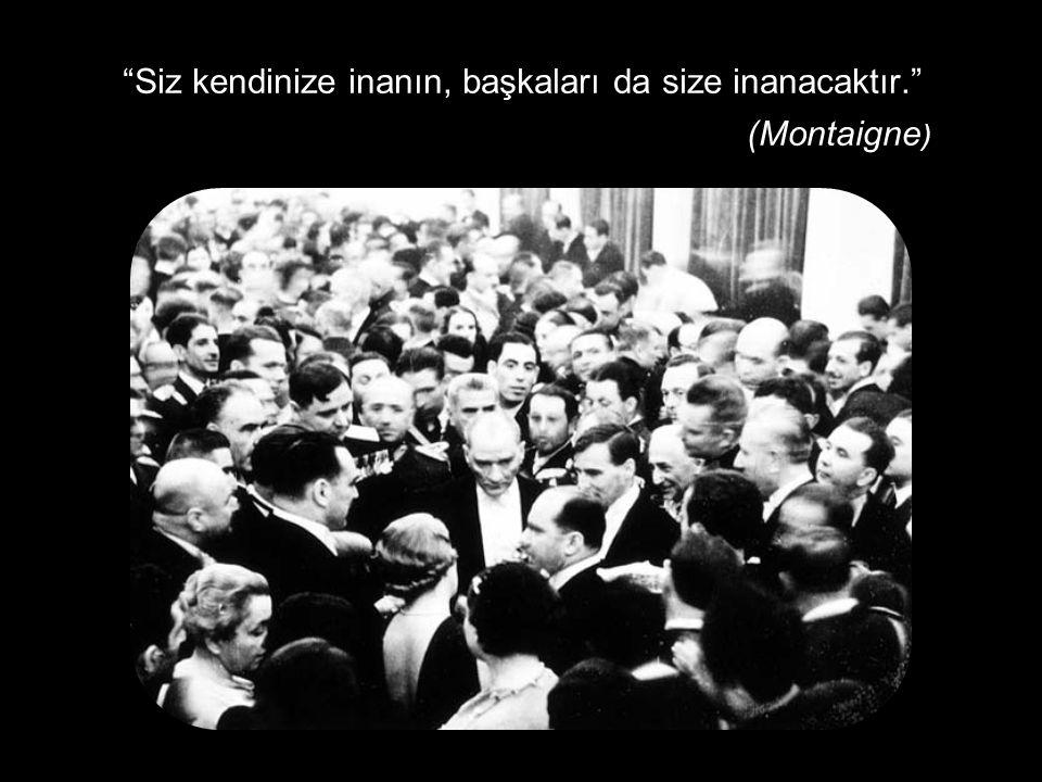 """""""Siz kendinize inanın, başkaları da size inanacaktır."""" (Montaigne )"""