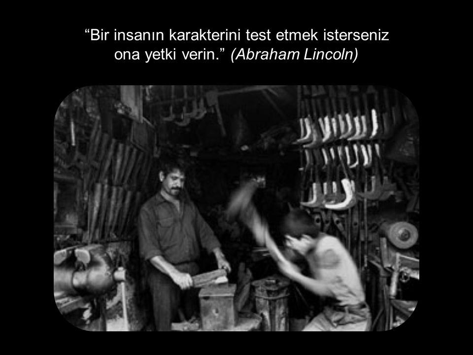 """""""Bir insanın karakterini test etmek isterseniz ona yetki verin."""" (Abraham Lincoln)"""