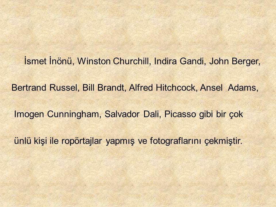 İsmet İnönü, Winston Churchill, Indira Gandi, John Berger, Bertrand Russel, Bill Brandt, Alfred Hitchcock, Ansel Adams, Imogen Cunningham, Salvador Da