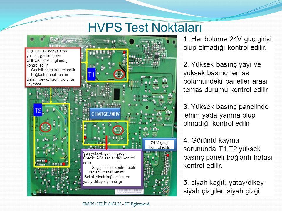 EMİN CELİLOĞLU - IT Eğitmeni HVPS Test Noktaları T1(PTB) T2 kopyalama yüksek gerilim çıkışı CHECK: 24V sağlandığı kontrol edilir Geçişli lehim kontrol edilir Bağlantı paneli lehimi Belirti: beyaz kağıt, görüntü kayması 24 V girişi kontrol edilir Şarj yüksek gerilim çıkışı Check: 24V sağlandığı kontrol edilir Geçişli lehim kontrol edilir Bağlantı paneli lehimi Belirti: siyah kağıt çıkışı ve yatay,dikey siyah çizgi 1.