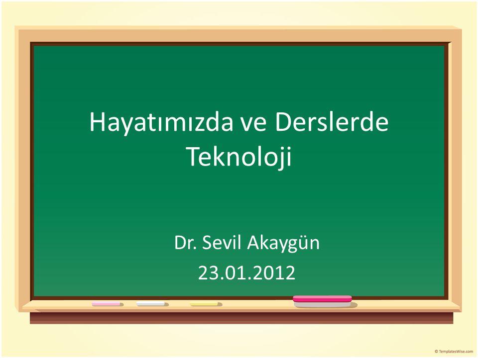Hayatımızda ve Derslerde Teknoloji Dr. Sevil Akaygün 23.01.2012