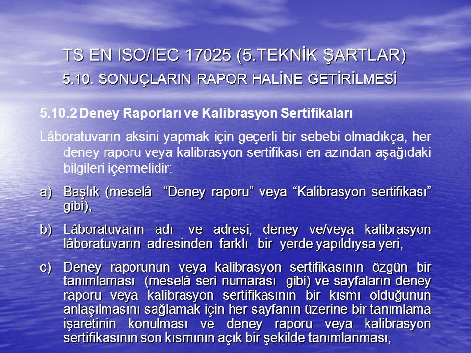5.10.2 Deney Raporları ve Kalibrasyon Sertifikaları Lâboratuvarın aksini yapmak için geçerli bir sebebi olmadıkça, her deney raporu veya kalibrasyon s