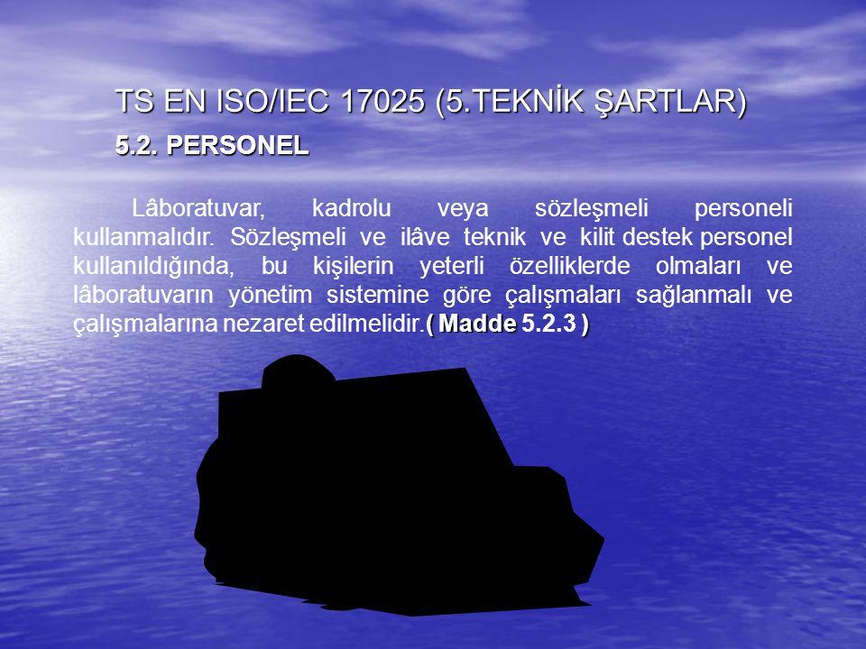 TS EN ISO/IEC 17025 (5.TEKNİK ŞARTLAR) 5.2. PERSONEL ( Madde ) Lâboratuvar, kadrolu veya sözleşmeli personeli kullanmalıdır. Sözleşmeli ve ilâve tekni
