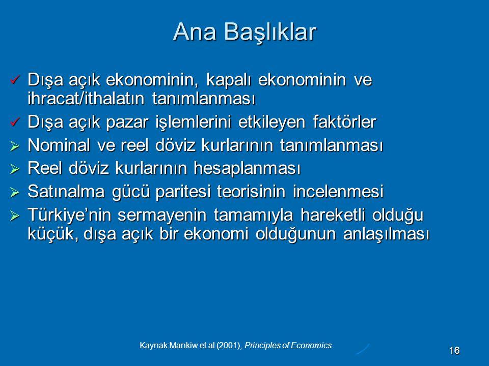 Kaynak:Mankiw et.al (2001), Principles of Economics 16 Ana Başlıklar  Dışa açık ekonominin, kapalı ekonominin ve ihracat/ithalatın tanımlanması  Dışa açık pazar işlemlerini etkileyen faktörler  Nominal ve reel döviz kurlarının tanımlanması  Reel döviz kurlarının hesaplanması  Satınalma gücü paritesi teorisinin incelenmesi  Türkiye'nin sermayenin tamamıyla hareketli olduğu küçük, dışa açık bir ekonomi olduğunun anlaşılması