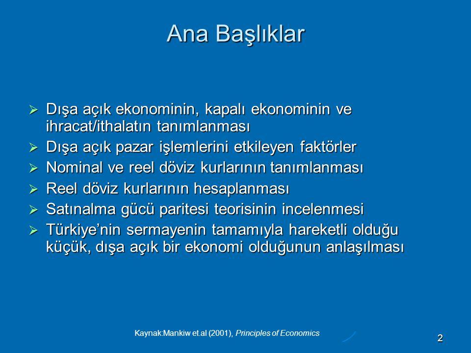 Kaynak:Mankiw et.al (2001), Principles of Economics 2 Ana Başlıklar  Dışa açık ekonominin, kapalı ekonominin ve ihracat/ithalatın tanımlanması  Dışa açık pazar işlemlerini etkileyen faktörler  Nominal ve reel döviz kurlarının tanımlanması  Reel döviz kurlarının hesaplanması  Satınalma gücü paritesi teorisinin incelenmesi  Türkiye'nin sermayenin tamamıyla hareketli olduğu küçük, dışa açık bir ekonomi olduğunun anlaşılması