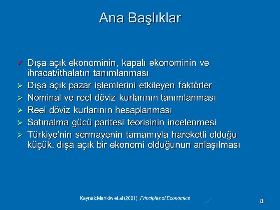 Kaynak:Mankiw et.al (2001), Principles of Economics 8 Ana Başlıklar  Dışa açık ekonominin, kapalı ekonominin ve ihracat/ithalatın tanımlanması  Dışa açık pazar işlemlerini etkileyen faktörler  Nominal ve reel döviz kurlarının tanımlanması  Reel döviz kurlarının hesaplanması  Satınalma gücü paritesi teorisinin incelenmesi  Türkiye'nin sermayenin tamamıyla hareketli olduğu küçük, dışa açık bir ekonomi olduğunun anlaşılması