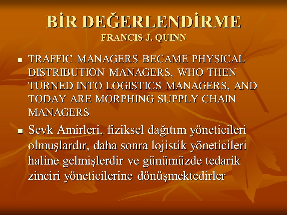 BİR DEĞERLENDİRME FRANCIS J. QUINN  TRAFFIC MANAGERS BECAME PHYSICAL DISTRIBUTION MANAGERS, WHO THEN TURNED INTO LOGISTICS MANAGERS, AND TODAY ARE MO