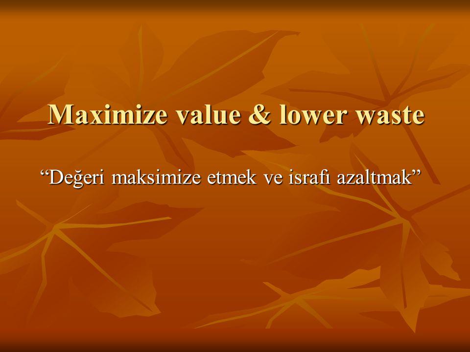 """Maximize value & lower waste """"Değeri maksimize etmek ve israfı azaltmak"""""""