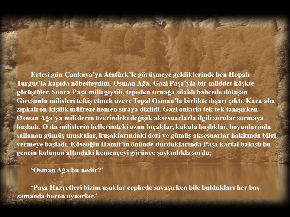 """""""Sonra Atatürk'ün muhafız birliği komutanı olmuş değil mi?"""" """"Evet evlat, Osman Ağa ile ikinci karşılaşmamız da bu vesileyle oldu. Gazi Paşa meclisin k"""