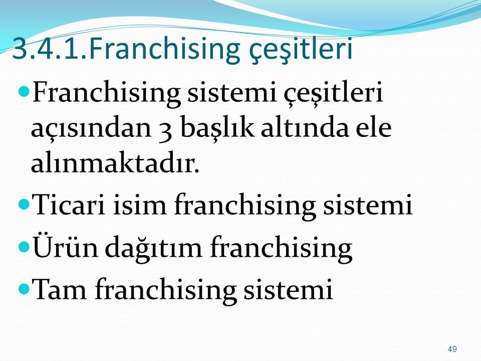 3.4.1.Franchising çeşitleri  Franchising sistemi çeşitleri açısından 3 başlık altında ele alınmaktadır.  Ticari isim franchising sistemi  Ürün dağı