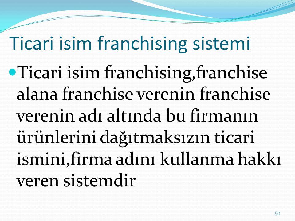 Ticari isim franchising sistemi  Ticari isim franchising,franchise alana franchise verenin franchise verenin adı altında bu firmanın ürünlerini dağıt