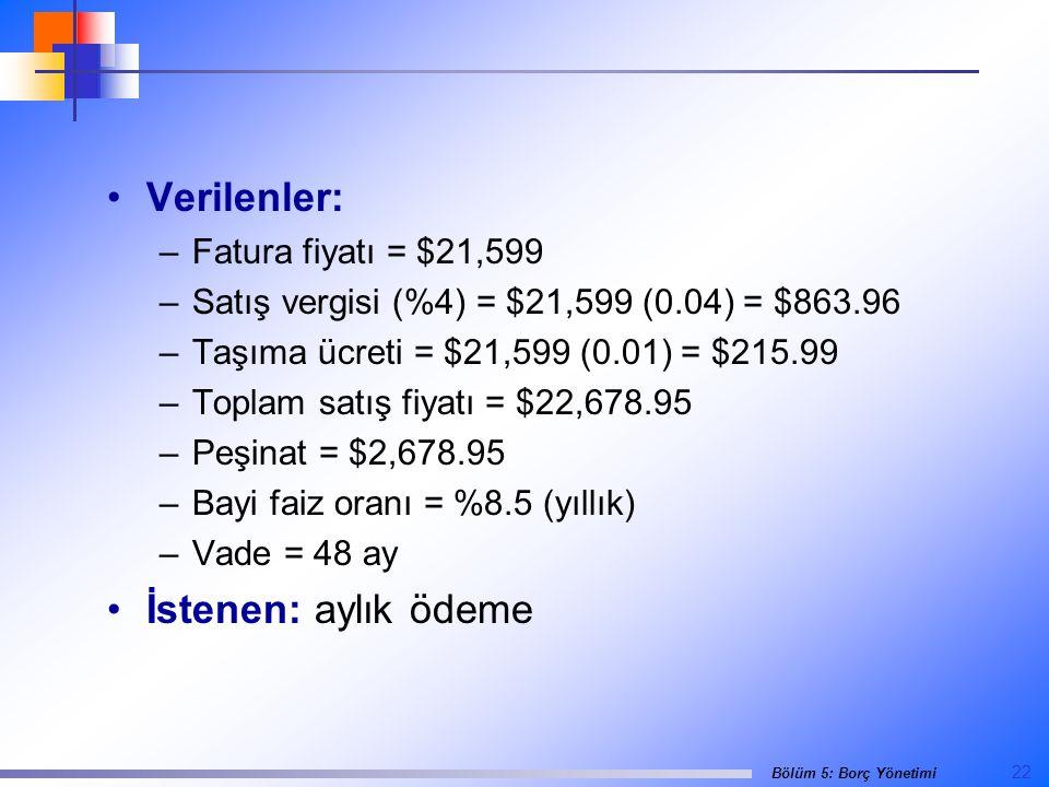 22 Bölüm 5: Borç Yönetimi •Verilenler: –Fatura fiyatı = $21,599 –Satış vergisi (%4) = $21,599 (0.04) = $863.96 –Taşıma ücreti = $21,599 (0.01) = $215.99 –Toplam satış fiyatı = $22,678.95 –Peşinat = $2,678.95 –Bayi faiz oranı = %8.5 (yıllık) –Vade = 48 ay •İstenen: aylık ödeme
