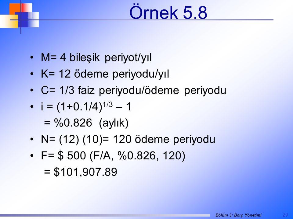 29 Bölüm 5: Borç Yönetimi Örnek 5.8 •M= 4 bileşik periyot/yıl •K= 12 ödeme periyodu/yıl •C= 1/3 faiz periyodu/ödeme periyodu •i = (1+0.1/4) 1/3 – 1 = %0.826 (aylık) •N= (12) (10)= 120 ödeme periyodu •F= $ 500 (F/A, %0.826, 120) = $101,907.89