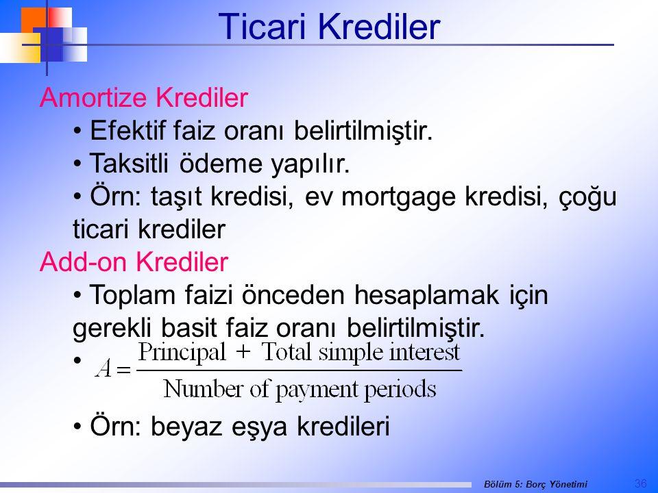 36 Bölüm 5: Borç Yönetimi Ticari Krediler Amortize Krediler • Efektif faiz oranı belirtilmiştir.