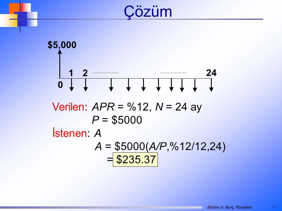 40 Bölüm 5: Borç Yönetimi Çözüm $5,000 0 24 12 Verilen: APR = %12, N = 24 ay P = $5000 İstenen: A A = $5000(A/P,%12/12,24) = $235.37