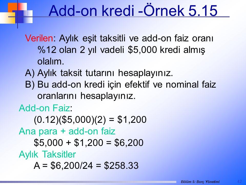 42 Bölüm 5: Borç Yönetimi Add-on kredi -Örnek 5.15 Verilen: Aylık eşit taksitli ve add-on faiz oranı %12 olan 2 yıl vadeli $5,000 kredi almış olalım.