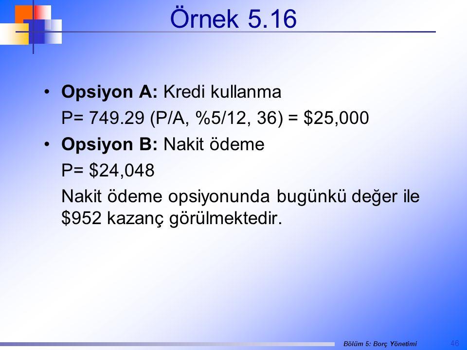 46 Bölüm 5: Borç Yönetimi Örnek 5.16 •Opsiyon A: Kredi kullanma P= 749.29 (P/A, %5/12, 36) = $25,000 •Opsiyon B: Nakit ödeme P= $24,048 Nakit ödeme opsiyonunda bugünkü değer ile $952 kazanç görülmektedir.