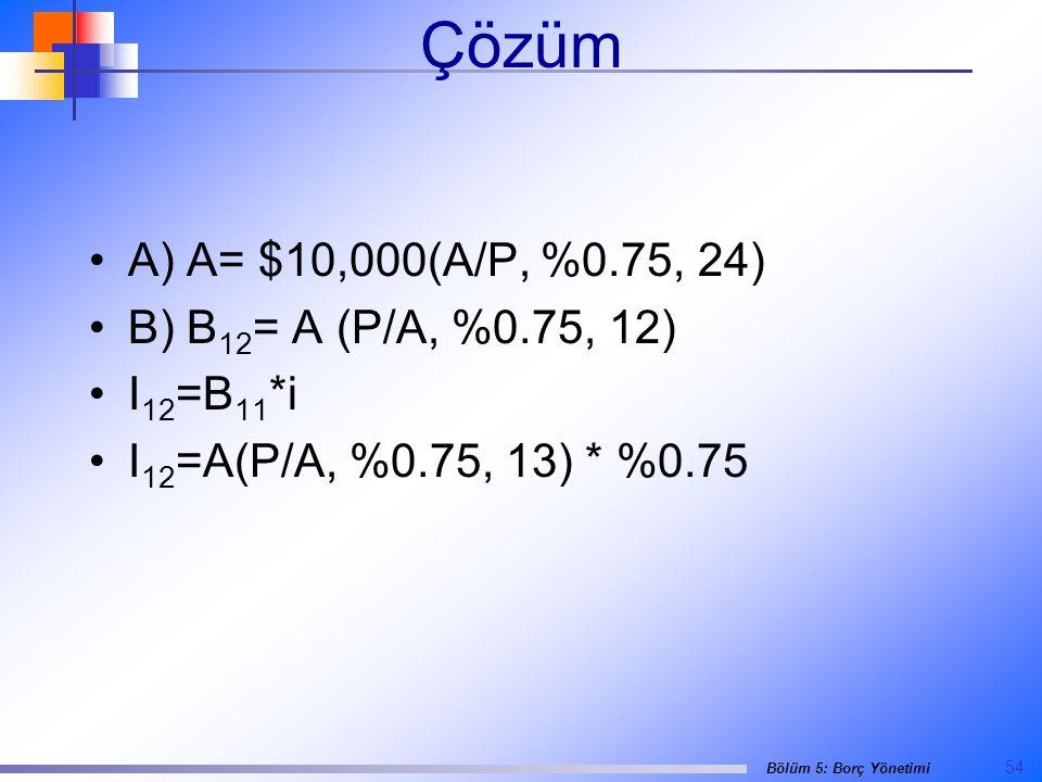 54 Bölüm 5: Borç Yönetimi Çözüm •A) A= $10,000(A/P, %0.75, 24) •B) B 12 = A (P/A, %0.75, 12) •I 12 =B 11 *i •I 12 =A(P/A, %0.75, 13) * %0.75